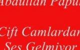 Abdullah Papur - Cift Camlardan Ses Gelmiyor
